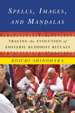 Book Spells, Images, and Mandalas: Tracing the Evolution of Esoteric Buddhist Rituals by Koichi Shinohara