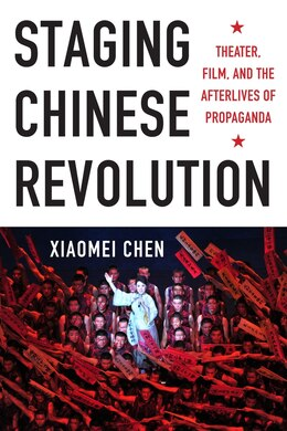 Book Staging Chinese Revolution: Theater, Film, and the Afterlives of Propaganda by Xiaomei Chen