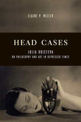 Book Head Cases: Julia Kristeva on Philosophy and Art in Depressed Times by Elaine P. Miller