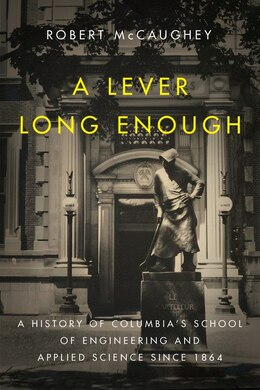 Book A Lever Long Enough: A History of Columbia's School of Engineering and Applied Science Since 1864 by Robert McCaughey