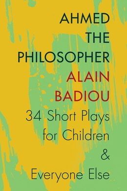 Book Ahmed the Philosopher: Thirty-Four Short Plays for Children and Everyone Else by Alain Badiou