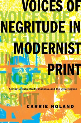 Book Voices of Negritude in Modernist Print: Aesthetic Subjectivity, Diaspora, and the Lyric Regime by Carrie Noland