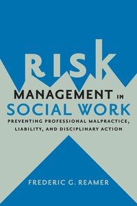 Risk Management in Social Work: Preventing Professional Malpractice, Liability, and Disciplinary…