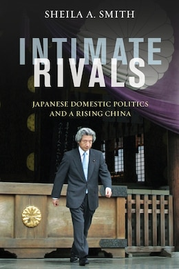 Book Intimate Rivals: Japanese Domestic Politics and a Rising China by Sheila A. Smith