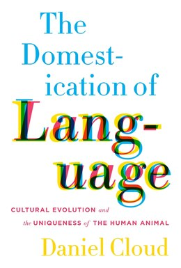 Book The Domestication of Language: Cultural Evolution and the Uniqueness of the Human Animal by Daniel Cloud