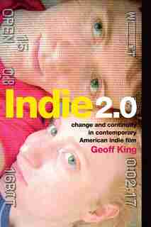 Indie 2.0: Change and Continuity in Contemporary American Indie Film by Geoff King