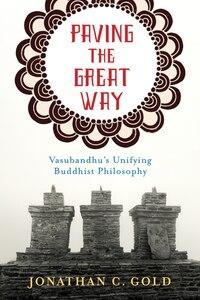Paving the Great Way: Vasubandhu's Unifying Buddhist Philosophy
