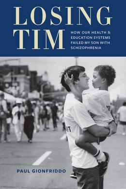 Book Losing Tim: How Our Health and Education Systems Failed My Son with Schizophrenia by Paul Gionfriddo