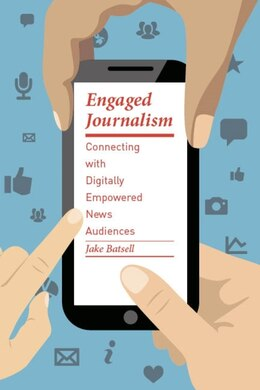 Book Engaged Journalism: Connecting With Digitally Empowered News Audiences by Jake Batsell