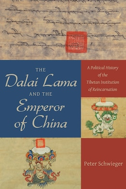 Book The Dalai Lama and the Emperor of China: A Political History of the Tibetan Institution of… by Peter Schwieger