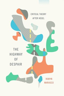 Book The Highway of Despair: Critical Theory After Hegel by Robyn Marasco
