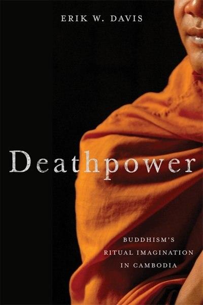 Deathpower: Buddhism's Ritual Imagination in Cambodia by Erik Davis