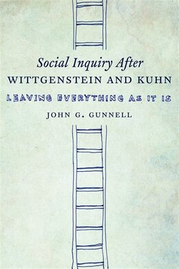 Book Social Inquiry After Wittgenstein and Kuhn: Leaving Everything as It Is by John G. Gunnell