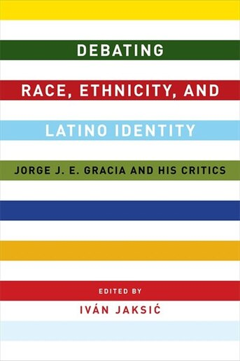 Debating Race, Ethnicity, and Latino Identity: Jorge J. E. Gracia and His Critics by Iván Jaksic