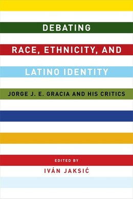 Book Debating Race, Ethnicity, and Latino Identity: Jorge J. E. Gracia and His Critics by Iván Jaksic