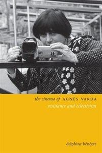 The Cinema of Agnès Varda: Resistance and Eclecticism by Delphine Benezet
