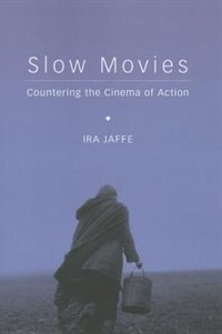 Slow Movies: Countering the Cinema of Action by Ira Jaffe