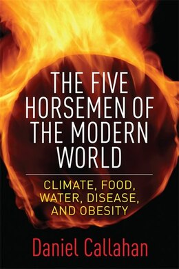 Book The Five Horsemen of the Modern World: Climate, Food, Water, Disease, and Obesity by Daniel Callahan