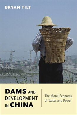 Book Dams and Development in China: The Moral Economy of Water and Power by Bryan Tilt