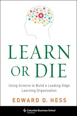 Book Learn or Die: Using Science to Build a Leading-Edge Learning Organization by Edward D. Hess