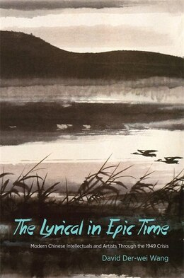 Book The Lyrical in Epic Time: Modern Chinese Intellectuals and Artists Through the 1949 Crisis by David Der-Wei Wang