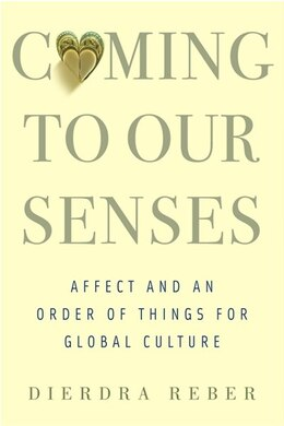 Book Coming to Our Senses: Affect and an Order of Things for Global Culture by Dierdra Reber