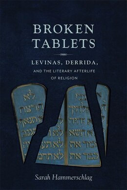 Book Broken Tablets: Levinas, Derrida, and the Literary Afterlife of Religion by Sarah Hammerschlag