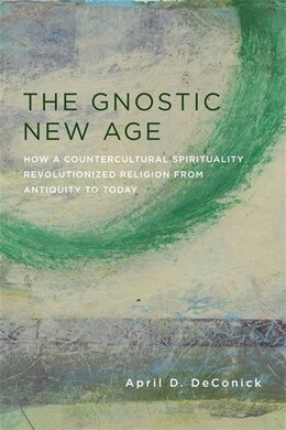 Book The Gnostic New Age: How a Countercultural Spirituality Revolutionized Religion from Antiquity to… by April D. DeConick