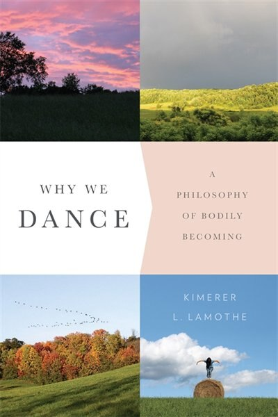 Why We Dance: A Philosophy of Bodily Becoming by Kimerer LaMothe