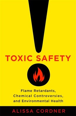 Book Toxic Safety: Flame Retardants, Chemical Controversies, and Environmental Health by Alissa Cordner