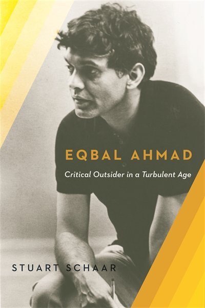 Eqbal Ahmad: Critical Outsider in a Turbulent Age by Stuart Schaar