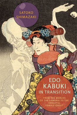 Book Edo Kabuki in Transition: From the Worlds of the Samurai to the Vengeful Female Ghost by Satoko Shimazaki