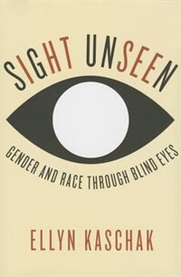 Book Sight Unseen: Gender and Race Through Blind Eyes by Ellyn Kaschak