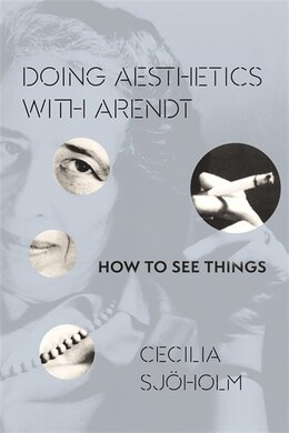 Book Doing Aesthetics with Arendt: How to See Things by Cecilia Sjöholm