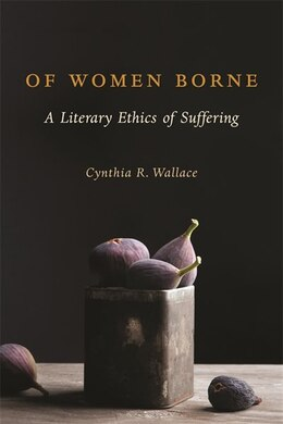 Book Of Women Borne: A Literary Ethics of Suffering by Cynthia R. Wallace