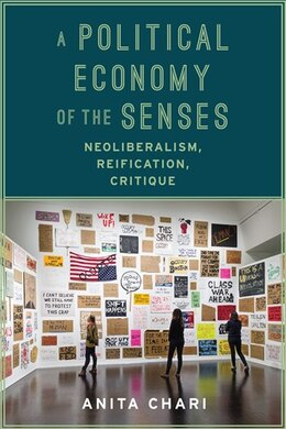 Book A Political Economy of the Senses: Neoliberalism, Reification, Critique by Anita Chari