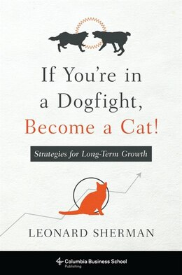 Book If You're in a Dogfight, Become a Cat!: Strategies for Long-Term Growth by Leonard Sherman
