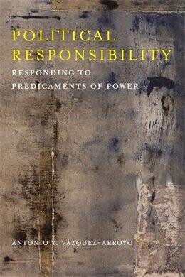 Book Political Responsibility: Responding to Predicaments of Power by Antonio Y. Vázquez-Arroyo
