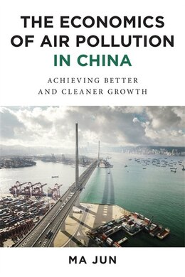 Book The Economics of Air Pollution in China: Achieving Better and Cleaner Growth by Jun Ma
