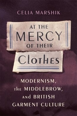 Book At the Mercy of Their Clothes: Modernism, the Middlebrow, and British Garment Culture by Celia Marshik