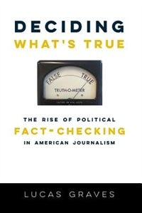Book Deciding What's True: The Rise of Political Fact-Checking in American Journalism by Lucas Graves