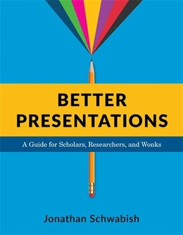 Book Better Presentations: A Guide for Scholars, Researchers, and Wonks by Jonathan Schwabish