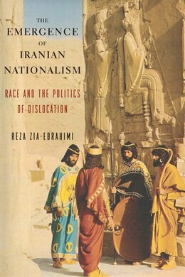 Book The Emergence of Iranian Nationalism: Race and the Politics of Dislocation by Reza Zia-Ebrahimi