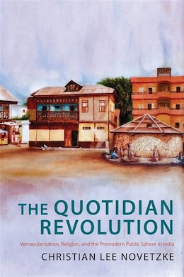 Book The Quotidian Revolution: Vernacularization, Religion, and the Premodern Public Sphere in India by Christian Lee Novetzke