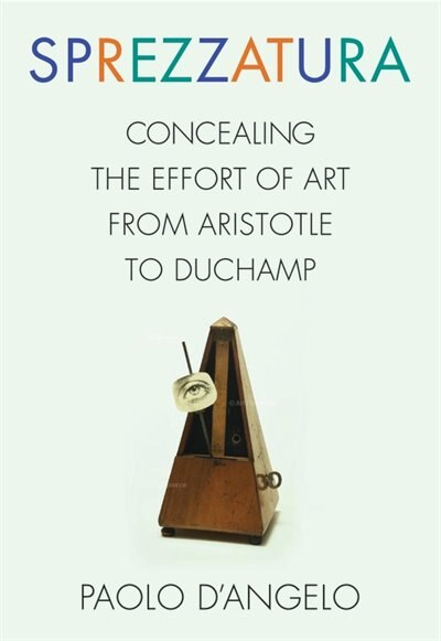 Sprezzatura: Concealing the Effort of Art from Aristotle to Duchamp by Paolo D'Angelo