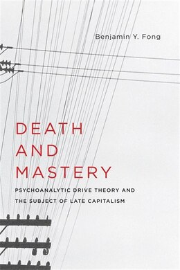 Book Death and Mastery: Psychoanalytic Drive Theory and the Subject of Late Capitalism by Benjamin Y. Fong