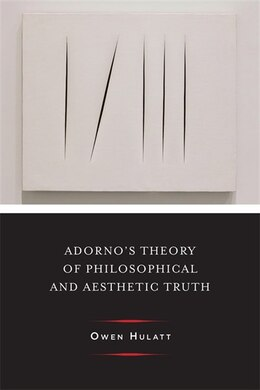 Book Adorno's Theory of Philosophical and Aesthetic Truth by Owen Hulatt