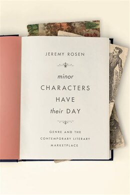 Book Minor Characters Have Their Day: Genre and the Contemporary Literary Marketplace by Jeremy Rosen