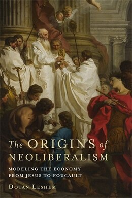Book The Origins of Neoliberalism: Modeling the Economy from Jesus to Foucault by Dotan Leshem
