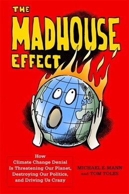 Book The Madhouse Effect: How Climate Change Denial Is Threatening Our Planet, Destroying Our Politics… by Michael E. Mann